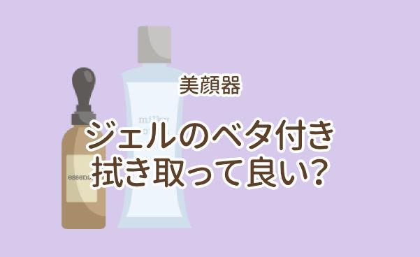 美顔器のジェルのベタつきが気になるから拭き取ってもいい?